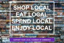 Shop local, eat local, spend local, enjoy local. Support your local chamber of commerce.